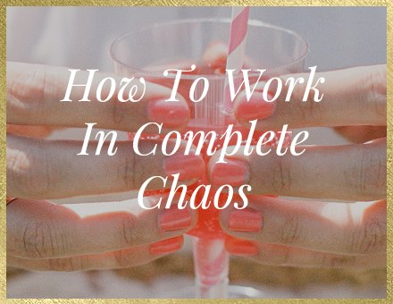 How to Work in Complete Chaos