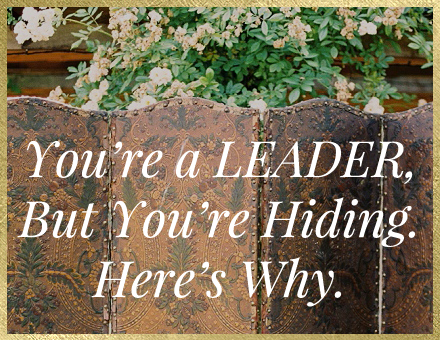 You're A Leader, But You're Still Hiding, Here's Why